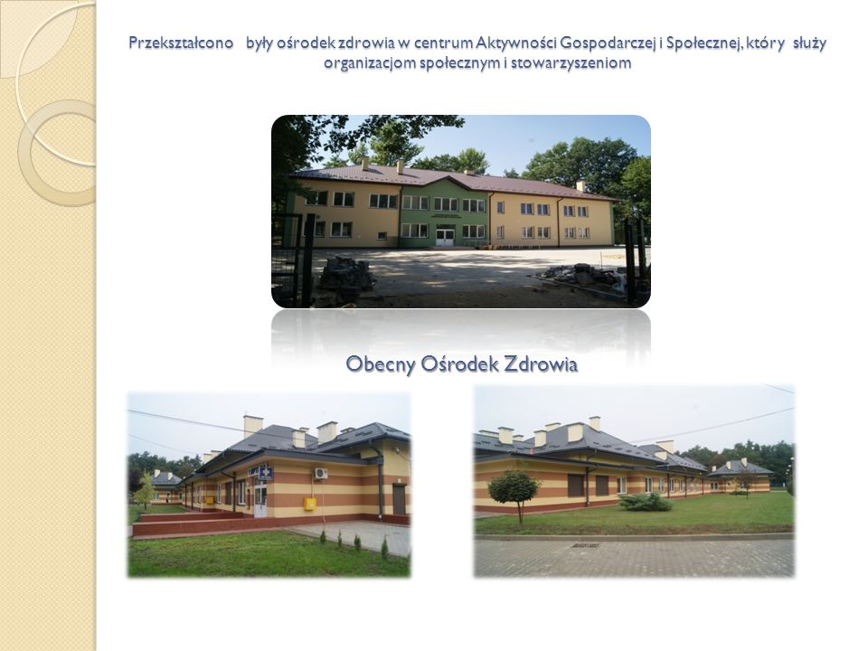 Obecny Ośrodek Zdrowia Przekształcono były ośrodek zdrowia w centrum Aktywności Gospodarczej i Społecznej, który służy organizacjom społecznym i stowa