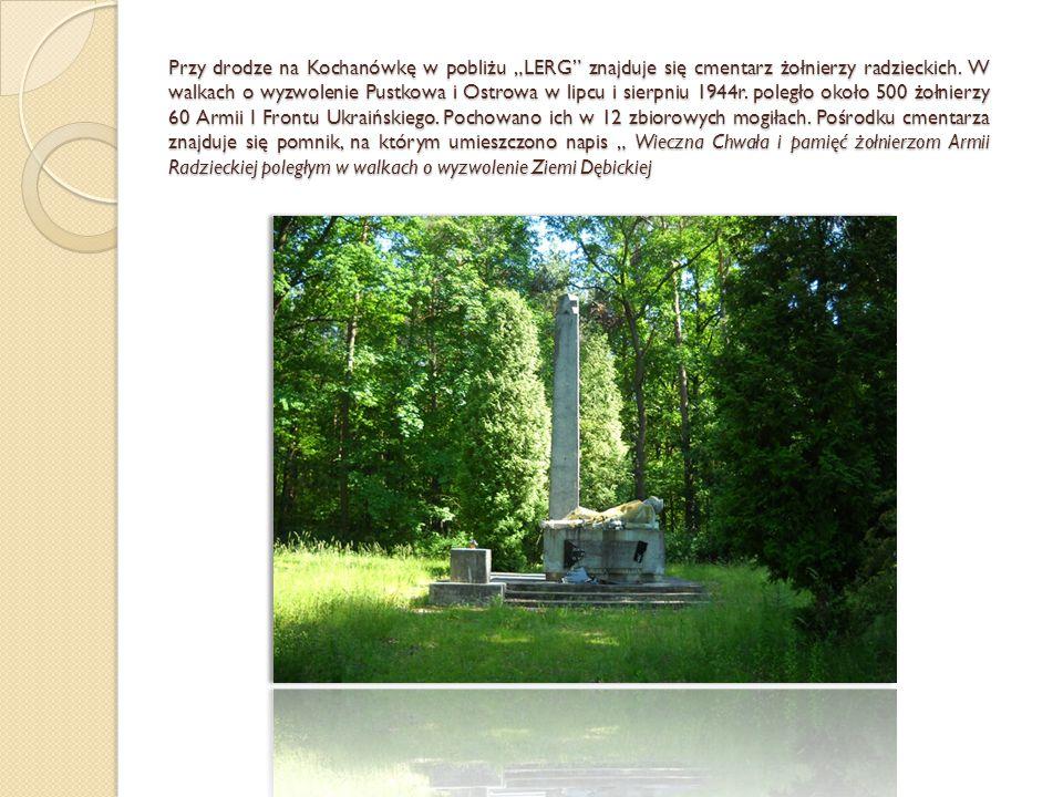 """Przy drodze na Kochanówkę w pobliżu """"LERG"""" znajduje się cmentarz żołnierzy radzieckich. W walkach o wyzwolenie Pustkowa i Ostrowa w lipcu i sierpniu 1"""