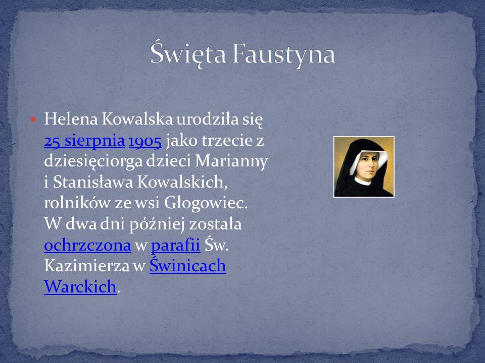 Helena Kowalska urodziła się 25 sierpnia 1905 jako trzecie z dziesięciorga dzieci Marianny i Stanisława Kowalskich, rolników ze wsi Głogowiec. W dwa d