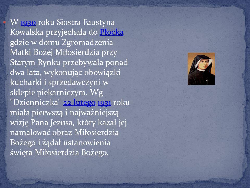W 1930 roku Siostra Faustyna Kowalska przyjechała do Płocka gdzie w domu Zgromadzenia Matki Bożej Miłosierdzia przy Starym Rynku przebywała ponad dwa
