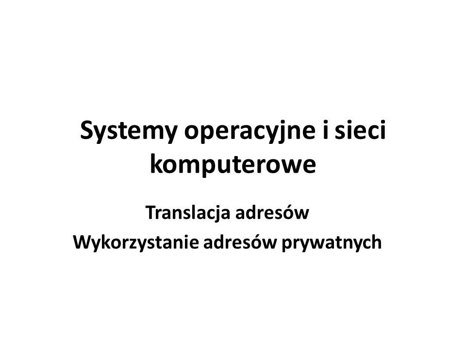 Systemy operacyjne i sieci komputerowe Translacja adresów Wykorzystanie adresów prywatnych