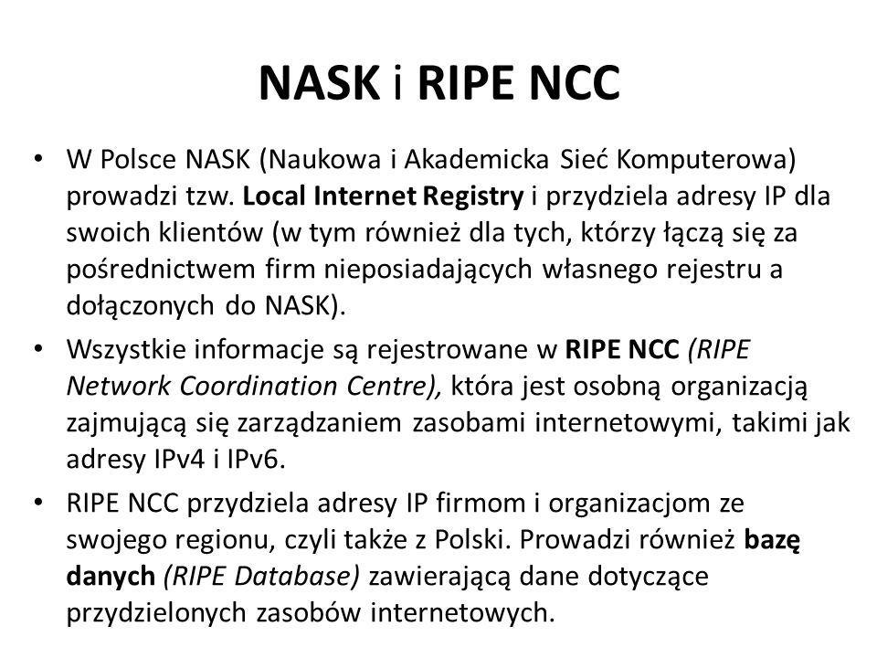 NASK i RIPE NCC W Polsce NASK (Naukowa i Akademicka Sieć Komputerowa) prowadzi tzw. Local Internet Registry i przydziela adresy IP dla swoich klientów