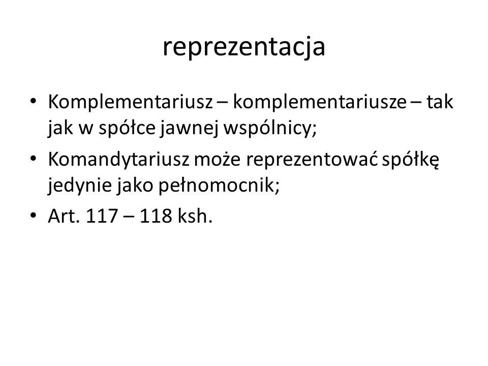 reprezentacja Komplementariusz – komplementariusze – tak jak w spółce jawnej wspólnicy; Komandytariusz może reprezentować spółkę jedynie jako pełnomoc