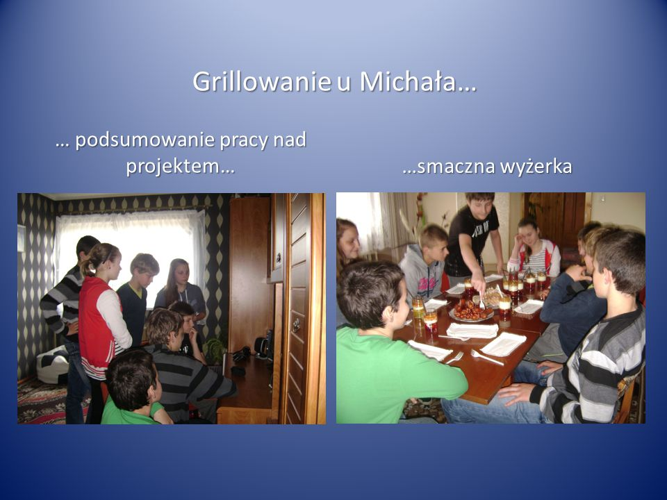 Grillowanie u Michała… … podsumowanie pracy nad projektem… …smaczna wyżerka
