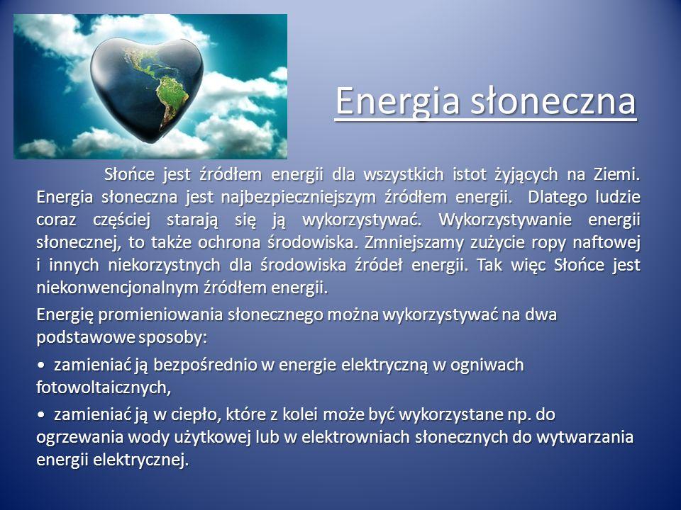 Energia słoneczna Słońce jest źródłem energii dla wszystkich istot żyjących na Ziemi. Energia słoneczna jest najbezpieczniejszym źródłem energii. Dlat