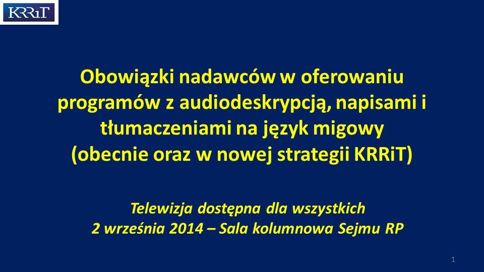 Obowiązki nadawców w oferowaniu programów z audiodeskrypcją, napisami i tłumaczeniami na język migowy (obecnie oraz w nowej strategii KRRiT) Telewizja dostępna dla wszystkich 2 września 2014 – Sala kolumnowa Sejmu RP 1