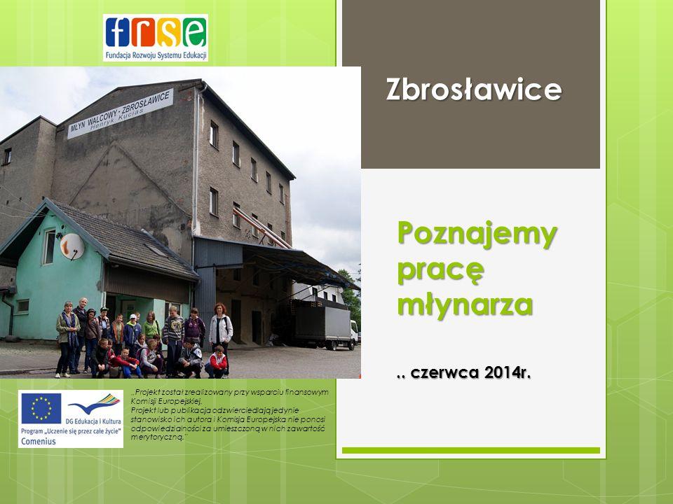 """Poznajemy pracę młynarza Zbrosławice """"Projekt został zrealizowany przy wsparciu finansowym Komisji Europejskiej. Projekt lub publikacja odzwierciedlaj"""
