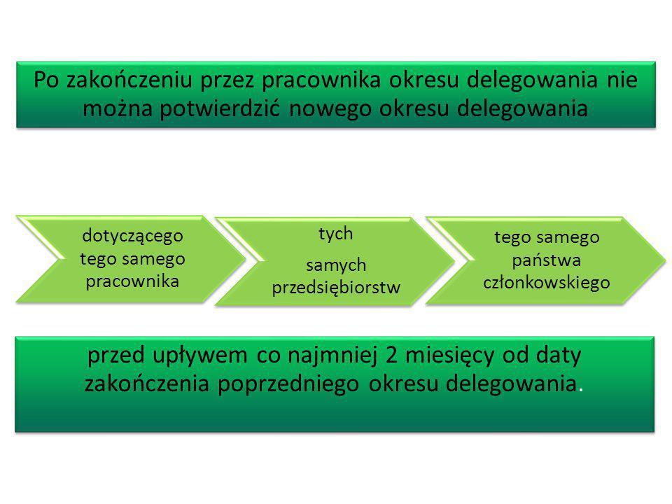 Warszawa 2013 dotyczącego tego samego pracownika tych samych przedsiębiorstw tego samego państwa członkowskiego Po zakończeniu przez pracownika okresu delegowania nie można potwierdzić nowego okresu delegowania przed upływem co najmniej 2 miesięcy od daty zakończenia poprzedniego okresu delegowania.