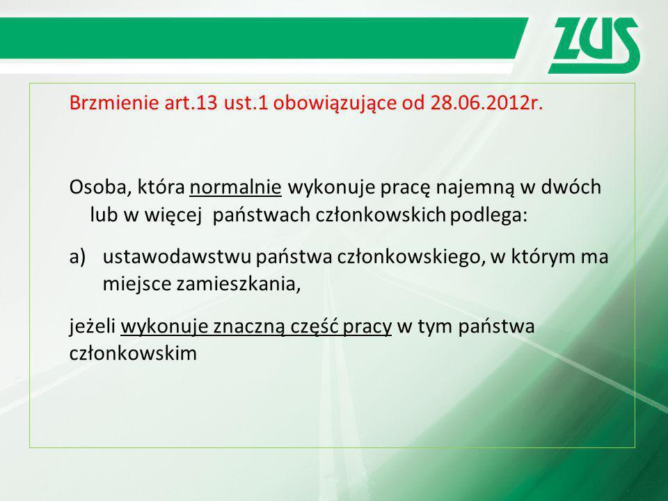 Brzmienie art.13 ust.1 obowiązujące od 28.06.2012r. Osoba, która normalnie wykonuje pracę najemną w dwóch lub w więcej państwach członkowskich podlega