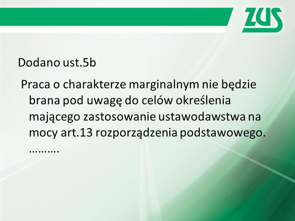 Dodano ust.5b Praca o charakterze marginalnym nie będzie brana pod uwagę do celów określenia mającego zastosowanie ustawodawstwa na mocy art.13 rozporządzenia podstawowego.
