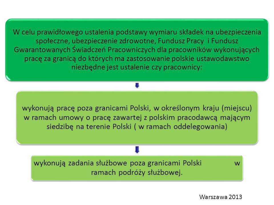 W celu prawidłowego ustalenia podstawy wymiaru składek na ubezpieczenia społeczne, ubezpieczenie zdrowotne, Fundusz Pracy i Fundusz Gwarantowanych Świadczeń Pracowniczych dla pracowników wykonujących pracę za granicą do których ma zastosowanie polskie ustawodawstwo niezbędne jest ustalenie czy pracownicy: wykonują pracę poza granicami Polski, w określonym kraju (miejscu) w ramach umowy o pracę zawartej z polskim pracodawcą mającym siedzibę na terenie Polski ( w ramach oddelegowania) wykonują zadania służbowe poza granicami Polski w ramach podróży służbowej.