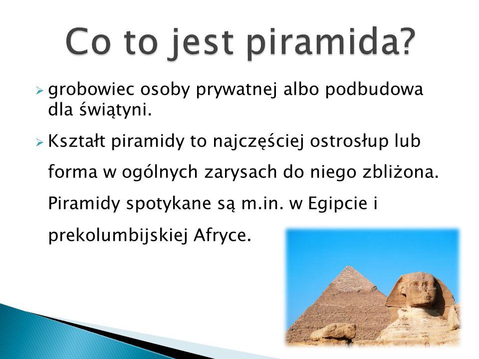  grobowiec osoby prywatnej albo podbudowa dla świątyni.  Kształt piramidy to najczęściej ostrosłup lub forma w ogólnych zarysach do niego zbliżona.