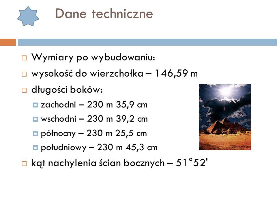 Dane techniczne  Wymiary po wybudowaniu:  wysokość do wierzchołka – 146,59 m  długości boków:  zachodni – 230 m 35,9 cm  wschodni – 230 m 39,2 cm