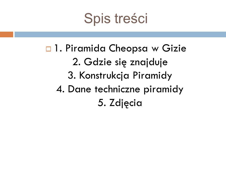 Spis treści  1. Piramida Cheopsa w Gizie 2. Gdzie się znajduje 3. Konstrukcja Piramidy 4. Dane techniczne piramidy 5. Zdjęcia