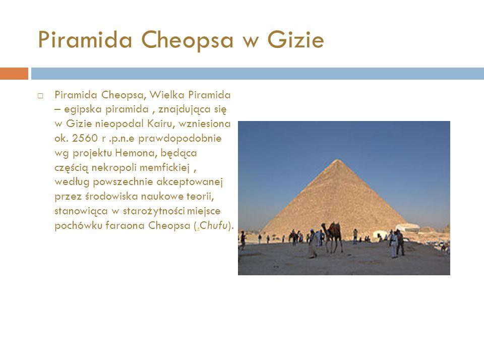 Piramida Cheopsa w Gizie  Piramida Cheopsa, Wielka Piramida – egipska piramida, znajdująca się w Gizie nieopodal Kairu, wzniesiona ok. 2560 r.p.n.e p
