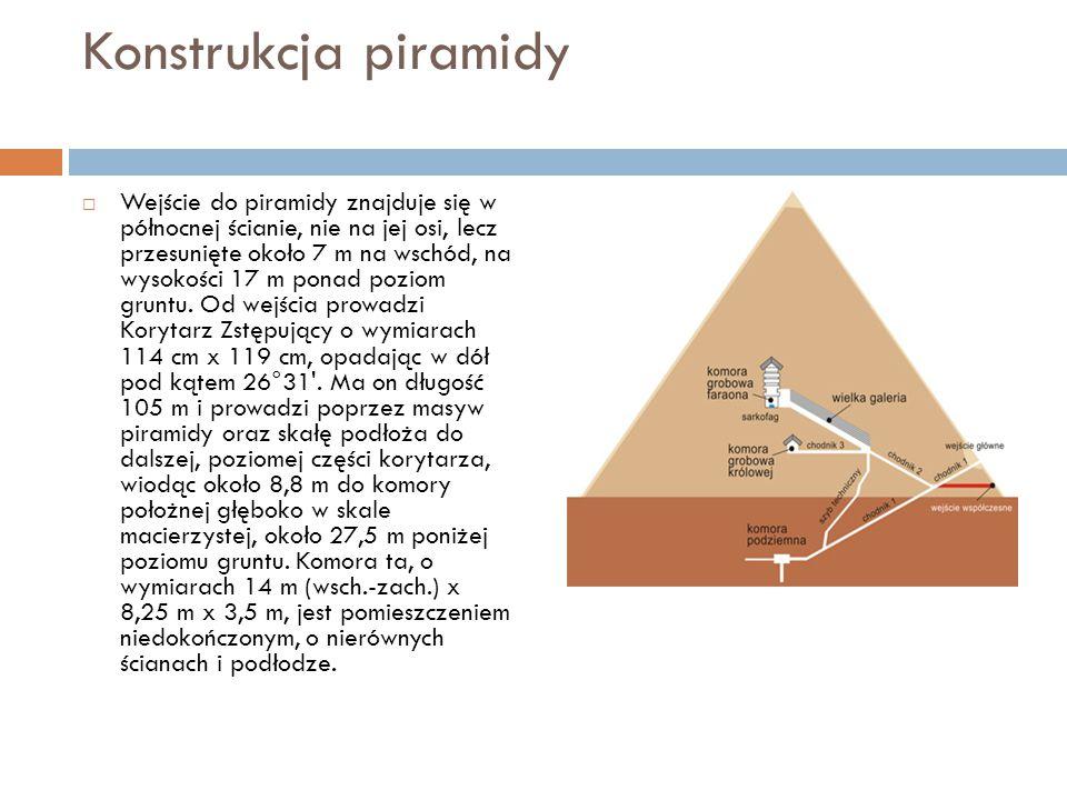 Konstrukcja piramidy  Wejście do piramidy znajduje się w północnej ścianie, nie na jej osi, lecz przesunięte około 7 m na wschód, na wysokości 17 m p