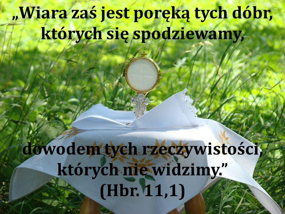 """""""Wiara zaś jest poręką tych dóbr, których się spodziewamy, dowodem tych rzeczywistości, których nie widzimy. (Hbr."""