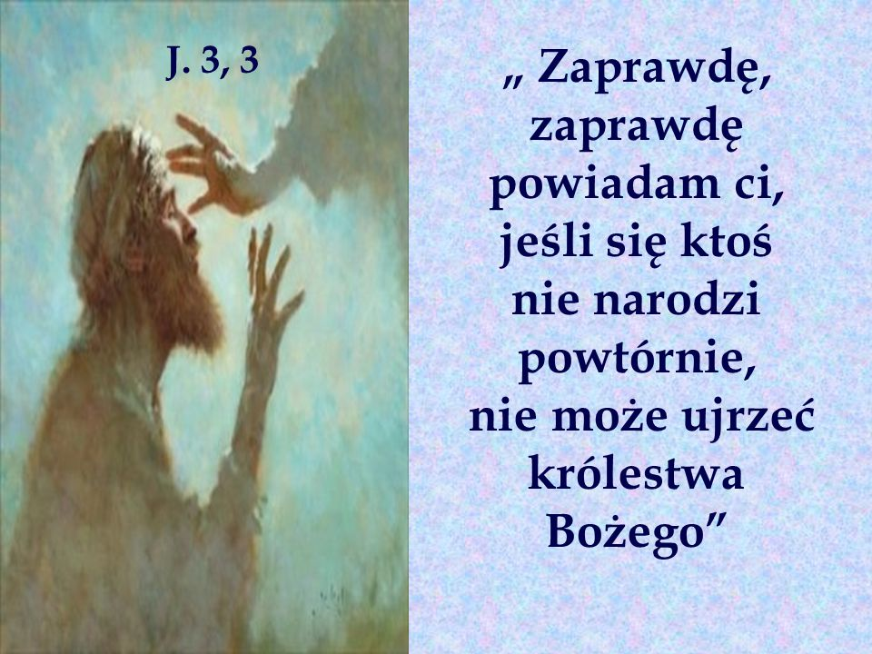 """"""" Zaprawdę, zaprawdę powiadam ci, jeśli się ktoś nie narodzi powtórnie, nie może ujrzeć królestwa Bożego J."""