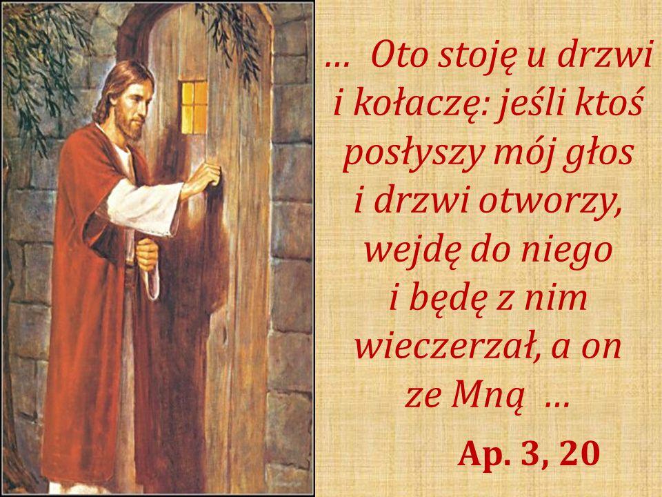 … Oto stoję u drzwi i kołaczę: jeśli ktoś posłyszy mój głos i drzwi otworzy, wejdę do niego i będę z nim wieczerzał, a on ze Mną … Ap.