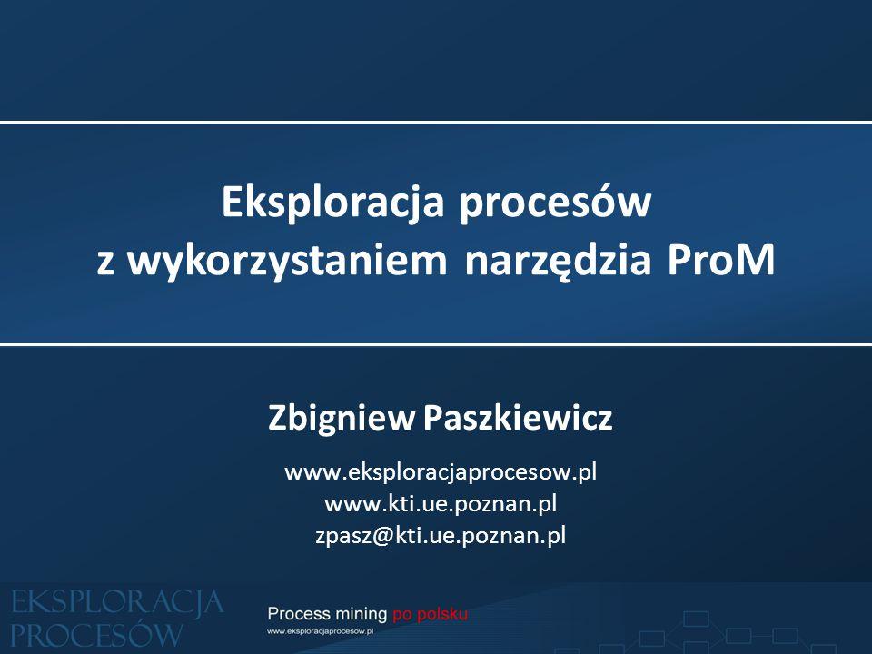 Eksploracja procesów z wykorzystaniem narzędzia ProM Zbigniew Paszkiewicz www.eksploracjaprocesow.pl www.kti.ue.poznan.pl zpasz@kti.ue.poznan.pl