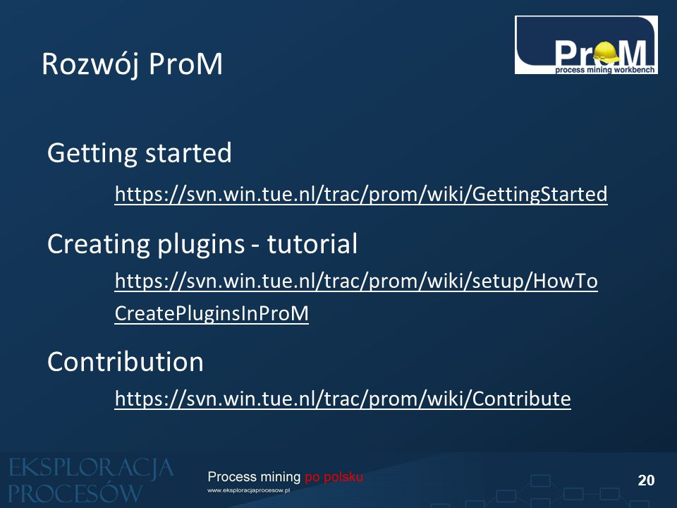 Rozwój ProM 20 Getting started https://svn.win.tue.nl/trac/prom/wiki/GettingStarted Creating plugins - tutorial https://svn.win.tue.nl/trac/prom/wiki/setup/HowTo CreatePluginsInProM Contribution https://svn.win.tue.nl/trac/prom/wiki/Contribute