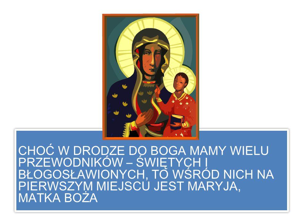 CHOĆ W DRODZE DO BOGA MAMY WIELU PRZEWODNIKÓW – ŚWIĘTYCH I BŁOGOSŁAWIONYCH, TO WŚRÓD NICH NA PIERWSZYM MIEJSCU JEST MARYJA, MATKA BOŻA