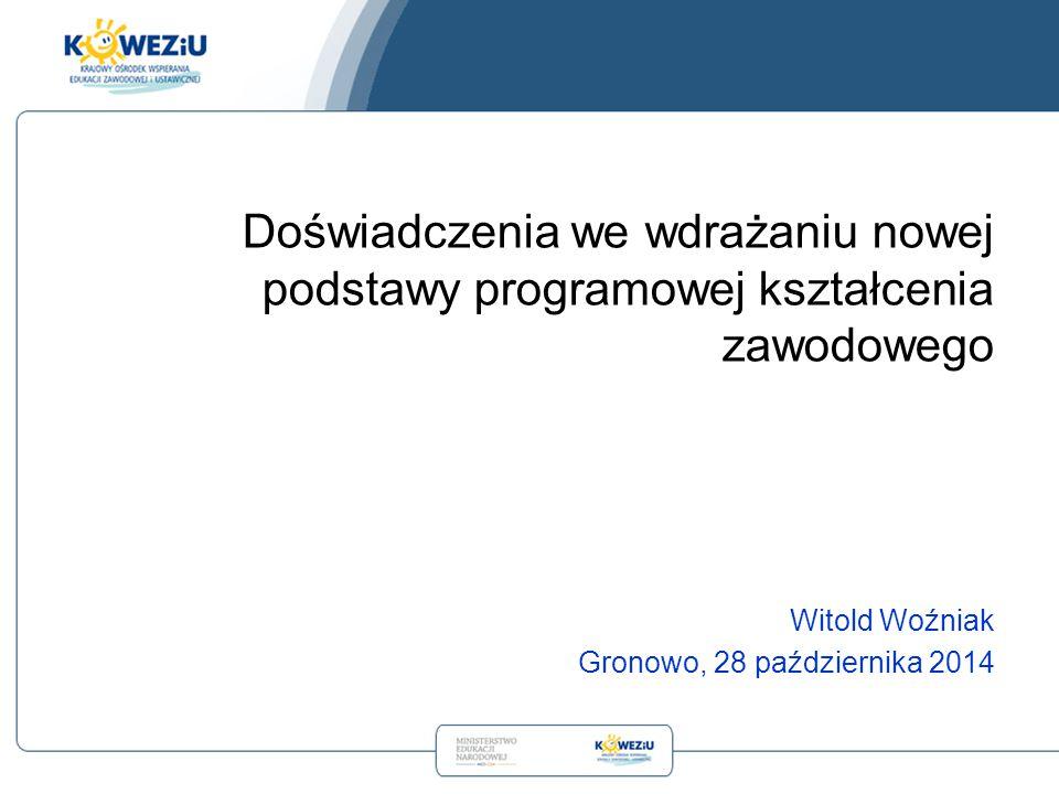 Witold Woźniak Gronowo, 28 października 2014 Doświadczenia we wdrażaniu nowej podstawy programowej kształcenia zawodowego