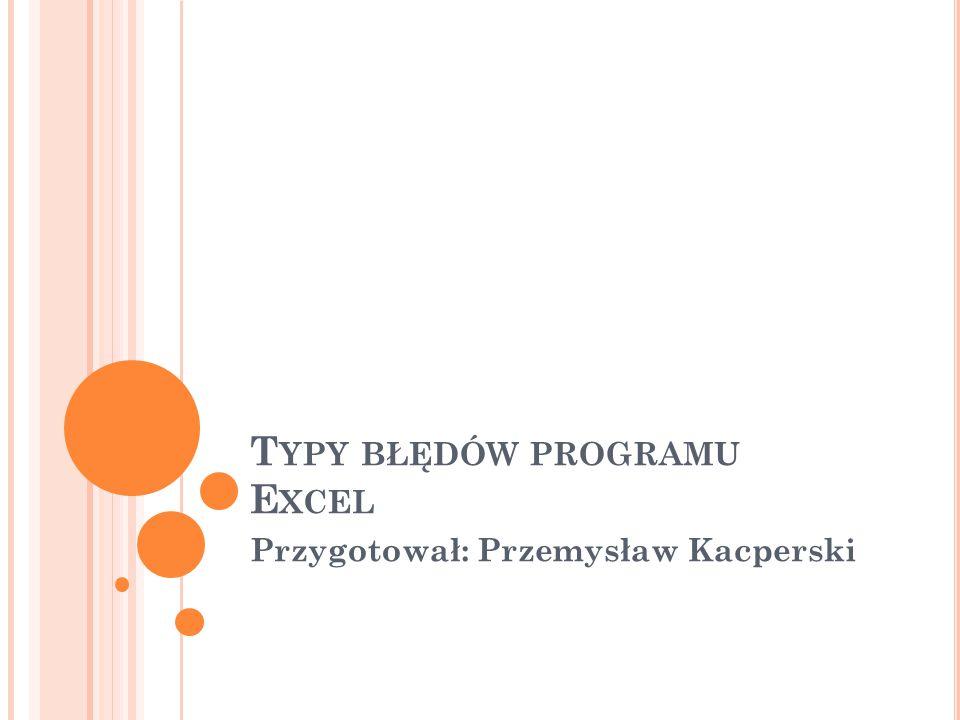 T YPY BŁĘDÓW PROGRAMU E XCEL Przygotował: Przemysław Kacperski