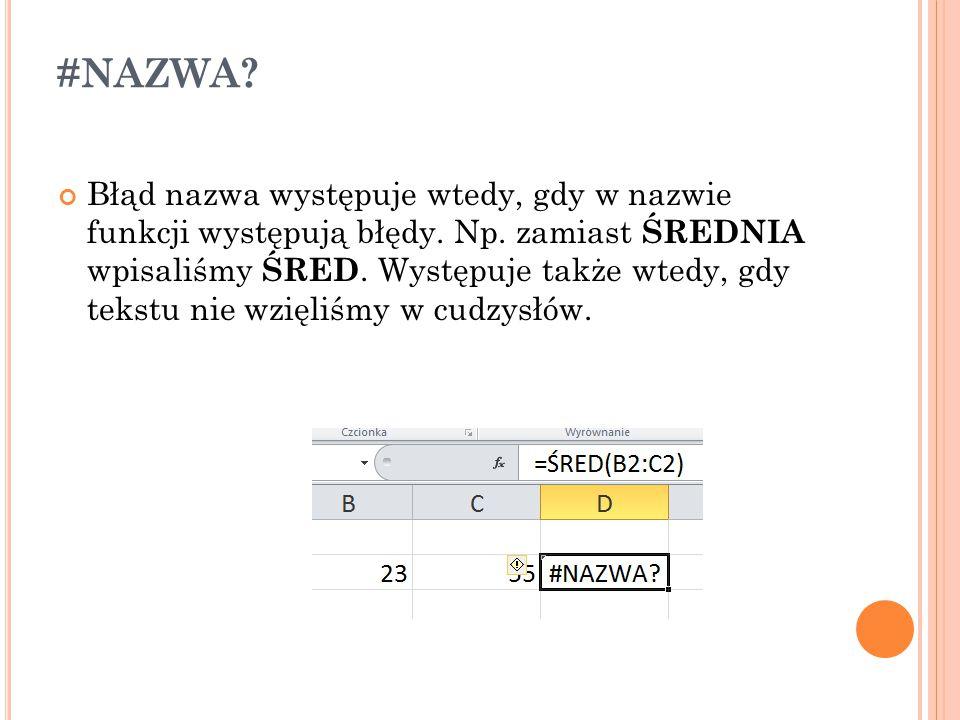 #NAZWA? Błąd nazwa występuje wtedy, gdy w nazwie funkcji występują błędy. Np. zamiast ŚREDNIA wpisaliśmy ŚRED. Występuje także wtedy, gdy tekstu nie w