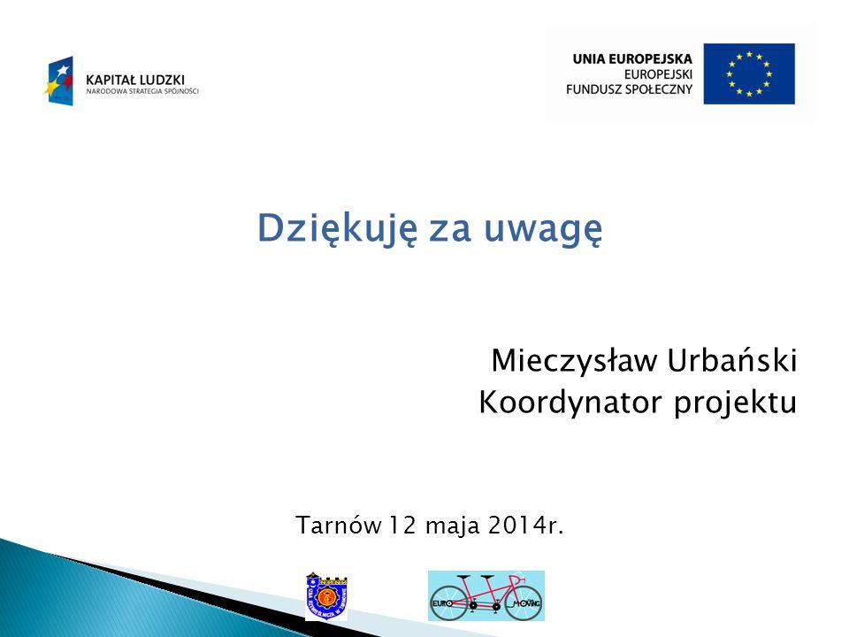Dziękuję za uwagę Mieczysław Urbański Koordynator projektu Tarnów 12 maja 2014r.