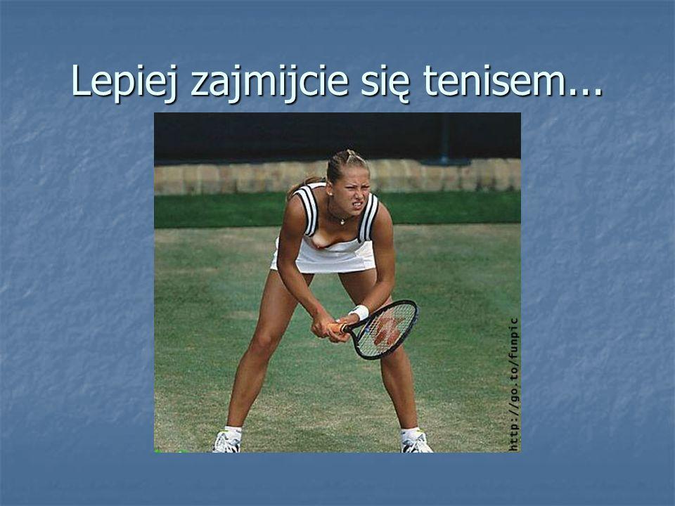 Lepiej zajmijcie się tenisem...