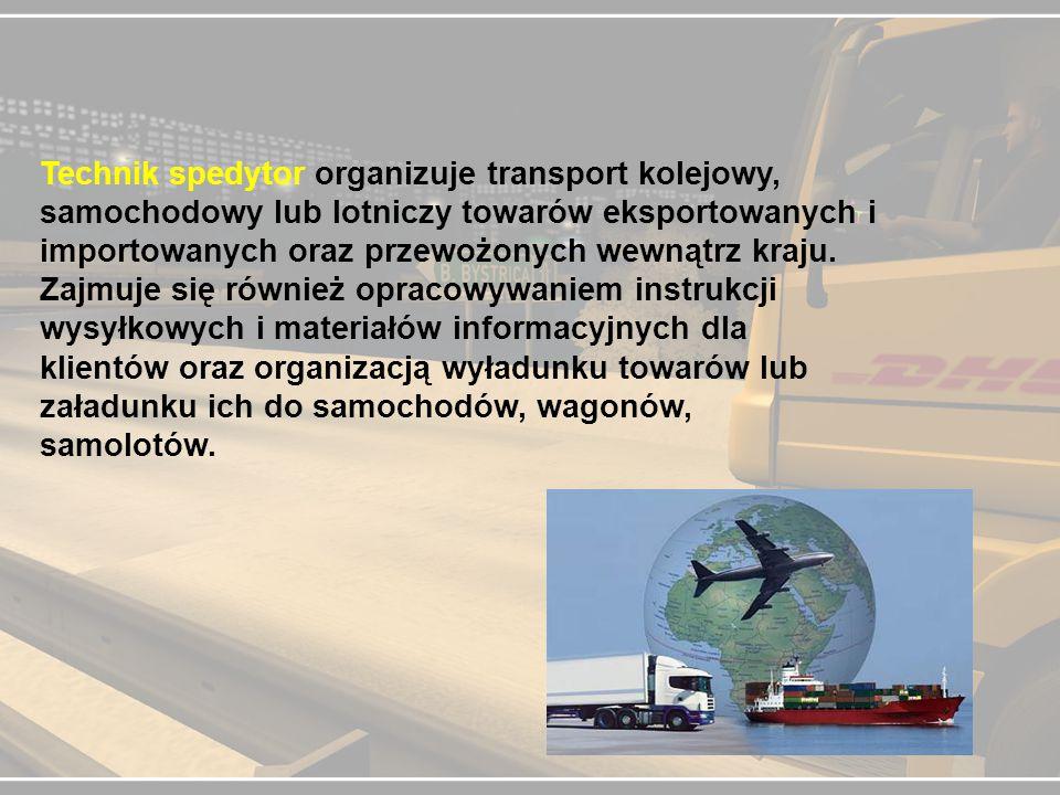 Technik spedytor organizuje transport kolejowy, samochodowy lub lotniczy towarów eksportowanych i importowanych oraz przewożonych wewnątrz kraju. Zajm