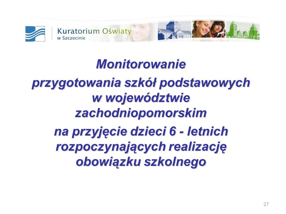 27 Monitorowanie przygotowania szkół podstawowych w województwie zachodniopomorskim na przyjęcie dzieci 6 - letnich rozpoczynających realizację obowią