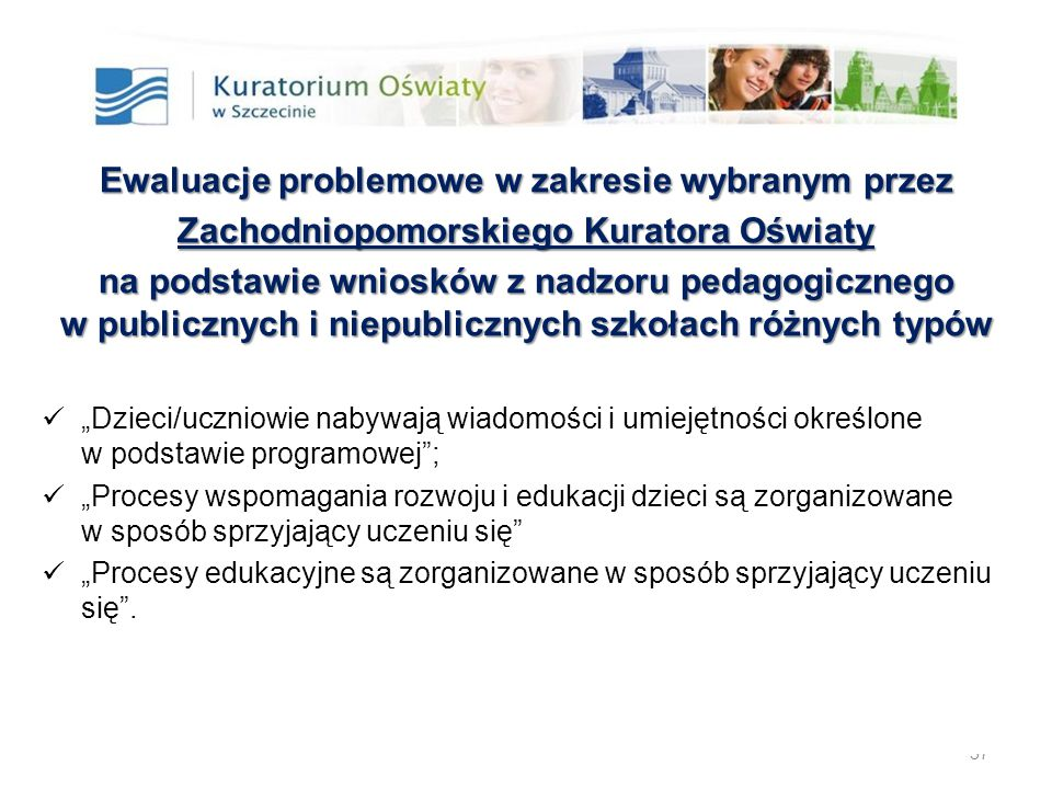 """37 Ewaluacje problemowe w zakresie wybranym przez Zachodniopomorskiego Kuratora Oświaty na podstawie wniosków z nadzoru pedagogicznego w publicznych i niepublicznych szkołach różnych typów """"Dzieci/uczniowie nabywają wiadomości i umiejętności określone w podstawie programowej ; """"Procesy wspomagania rozwoju i edukacji dzieci są zorganizowane w sposób sprzyjający uczeniu się """"Procesy edukacyjne są zorganizowane w sposób sprzyjający uczeniu się ."""