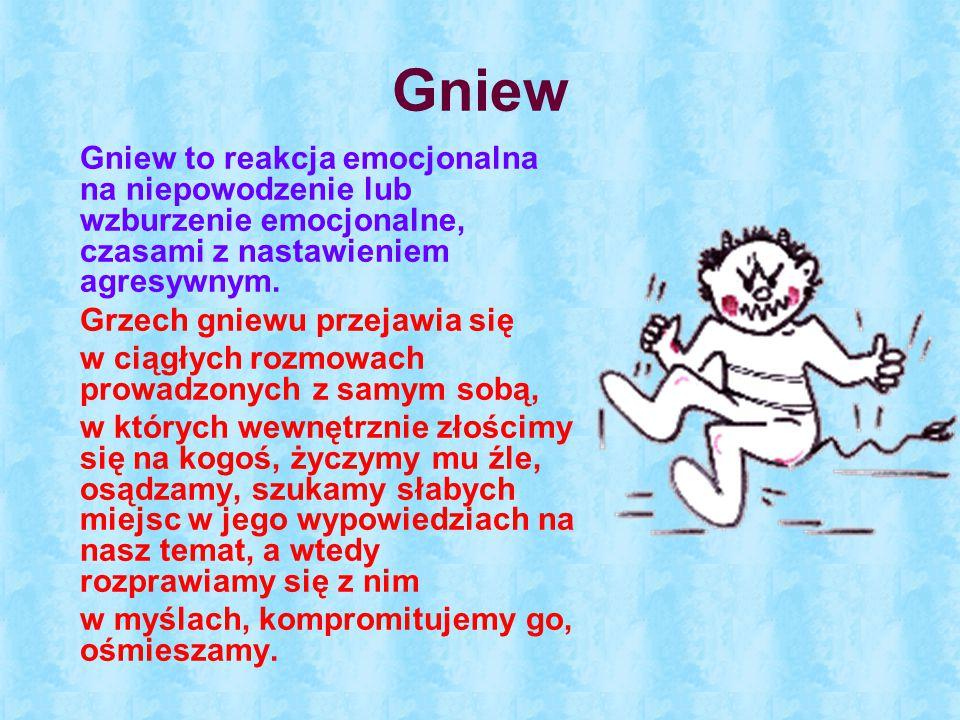 Gniew Gniew to reakcja emocjonalna na niepowodzenie lub wzburzenie emocjonalne, czasami z nastawieniem agresywnym. Grzech gniewu przejawia się w ciągł