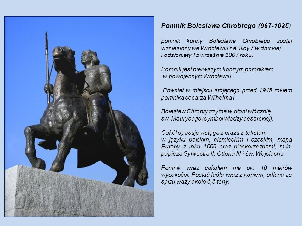 Pomnik Bolesława Chrobrego (967-1025) pomnik konny Bolesława Chrobrego został wzniesiony we Wrocławiu na ulicy Świdnickiej i odsłonięty 15 września 2007 roku.