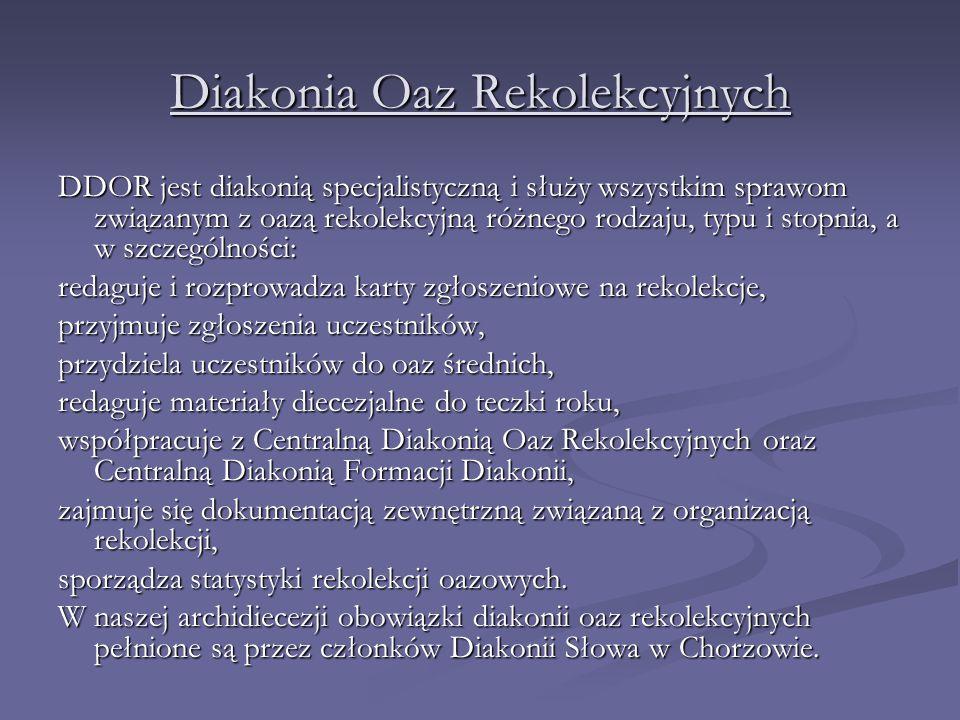Diakonia Oaz Rekolekcyjnych DDOR jest diakonią specjalistyczną i służy wszystkim sprawom związanym z oazą rekolekcyjną różnego rodzaju, typu i stopnia, a w szczególności: redaguje i rozprowadza karty zgłoszeniowe na rekolekcje, przyjmuje zgłoszenia uczestników, przydziela uczestników do oaz średnich, redaguje materiały diecezjalne do teczki roku, współpracuje z Centralną Diakonią Oaz Rekolekcyjnych oraz Centralną Diakonią Formacji Diakonii, zajmuje się dokumentacją zewnętrzną związaną z organizacją rekolekcji, sporządza statystyki rekolekcji oazowych.