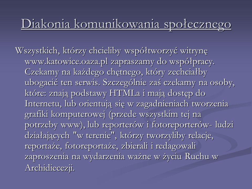 Diakonia komunikowania społecznego Wszystkich, którzy chcieliby współtworzyć witrynę www.katowice.oaza.pl zapraszamy do współpracy. Czekamy na każdego