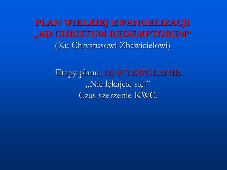 """PLAN WIELKIEJ EWANGELIZACJI """"AD CHRISTUM REDEMPTOREM"""" (Ku Chrystusowi Zbawicielowi) Etapy planu: (3) WYZWOLENIE """"Nie lękajcie się!"""" Czas szerzenie KWC"""