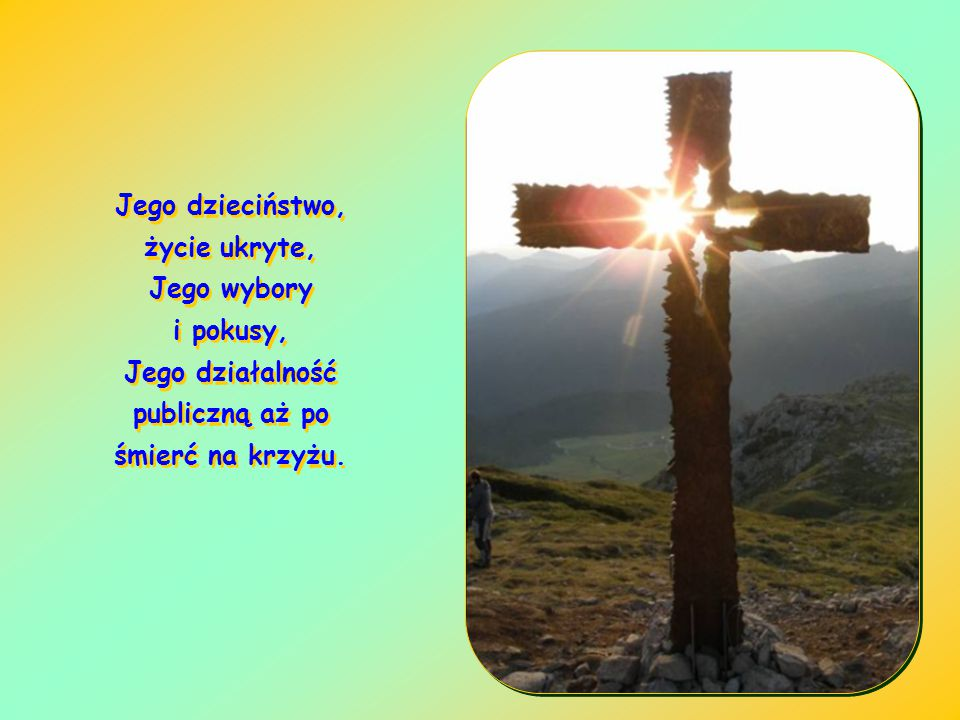 Jego dzieciństwo, życie ukryte, Jego wybory i pokusy, Jego działalność publiczną aż po śmierć na krzyżu.