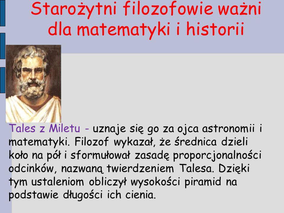Starożytni filozofowie ważni dla matematyki i historii Tales z Miletu - uznaje się go za ojca astronomii i matematyki. Filozof wykazał, że średnica dz