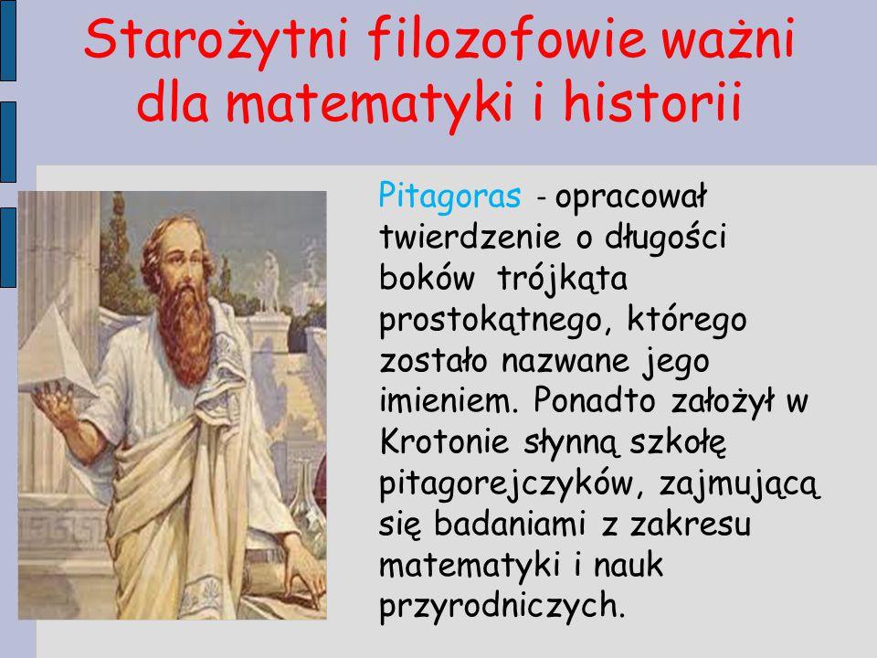 Starożytni filozofowie ważni dla matematyki i historii Pitagoras - opracował twierdzenie o długości boków trójkąta prostokątnego, którego zostało nazw