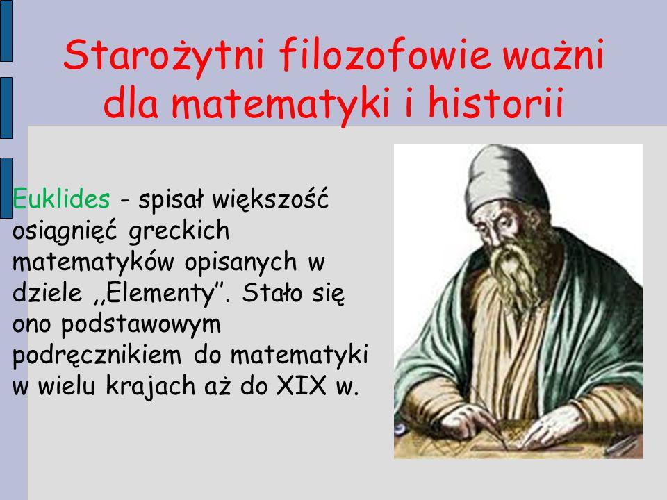 Starożytni filozofowie ważni dla matematyki i historii Euklides - spisał większość osiągnięć greckich matematyków opisanych w dziele,,Elementy''. Stał