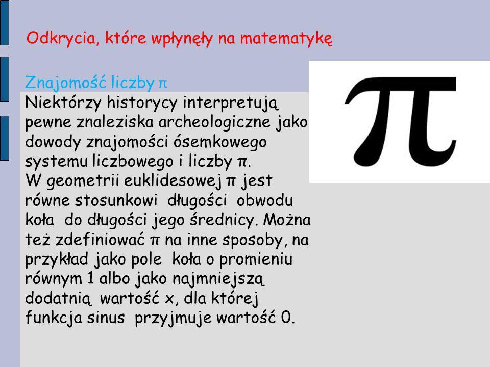 Znajomość liczby π Niektórzy historycy interpretują pewne znaleziska archeologiczne jako dowody znajomości ósemkowego systemu liczbowego i liczby π. W