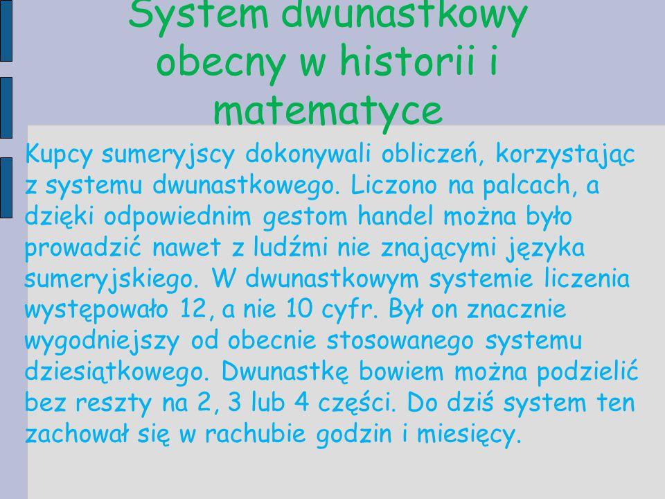 System dwunastkowy obecny w historii i matematyce Kupcy sumeryjscy dokonywali obliczeń, korzystając z systemu dwunastkowego. Liczono na palcach, a dzi