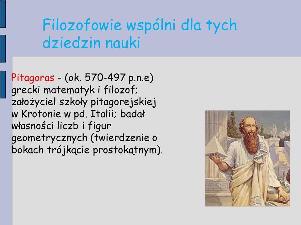 Pitagoras - (ok. 570-497 p.n.e) grecki matematyk i filozof; założyciel szkoły pitagorejskiej w Krotonie w pd. Italii; badał własności liczb i figur ge