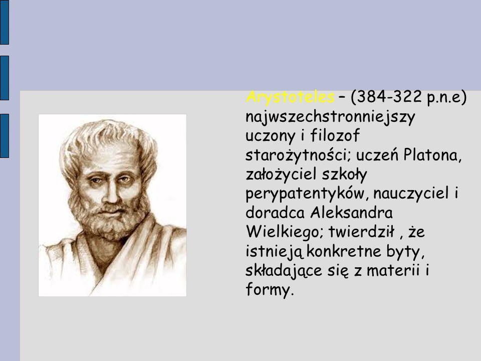 Arystoteles – (384-322 p.n.e) najwszechstronniejszy uczony i filozof starożytności; uczeń Platona, założyciel szkoły perypatentyków, nauczyciel i dora