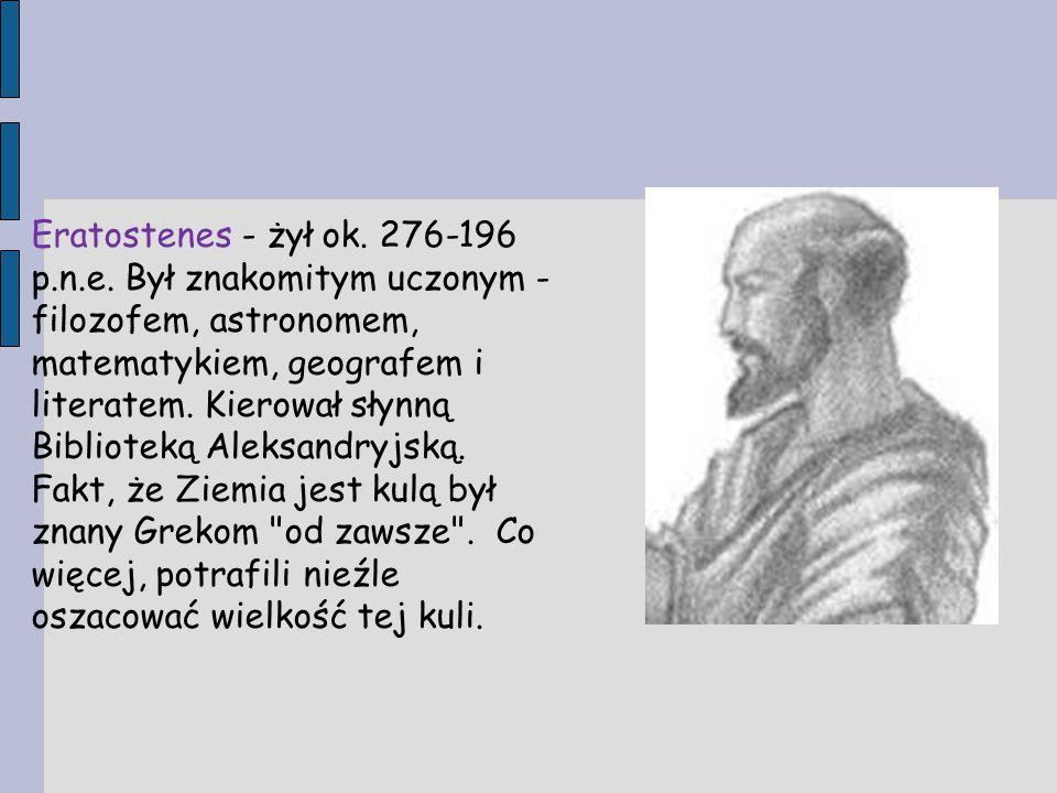 Eratostenes - żył ok. 276-196 p.n.e. Był znakomitym uczonym - filozofem, astronomem, matematykiem, geografem i literatem. Kierował słynną Biblioteką A