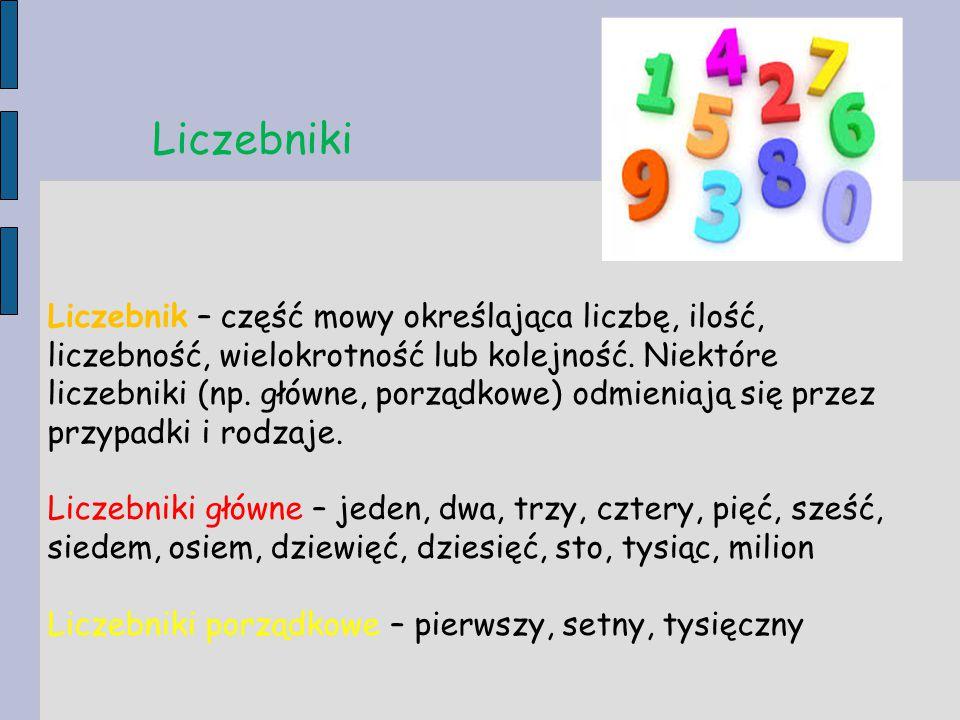 Liczebniki Liczebnik – część mowy określająca liczbę, ilość, liczebność, wielokrotność lub kolejność. Niektóre liczebniki (np. główne, porządkowe) odm