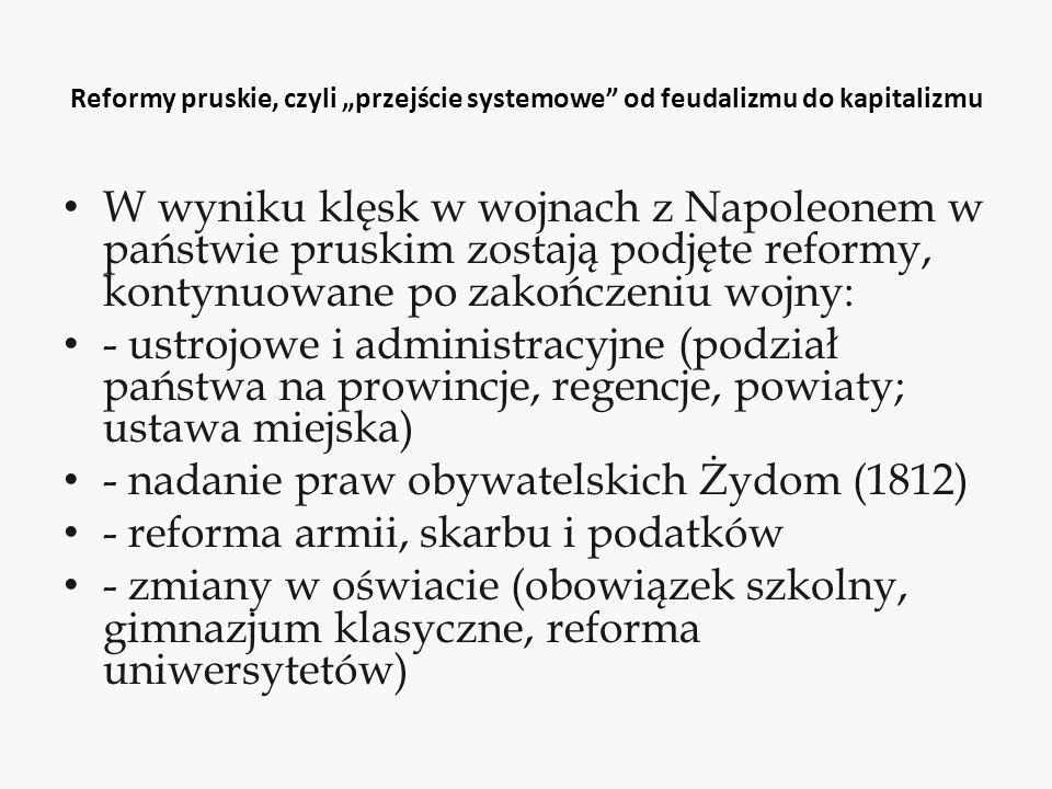 """Reformy pruskie, czyli """"przejście systemowe od feudalizmu do kapitalizmu W wyniku klęsk w wojnach z Napoleonem w państwie pruskim zostają podjęte reformy, kontynuowane po zakończeniu wojny: - ustrojowe i administracyjne (podział państwa na prowincje, regencje, powiaty; ustawa miejska) - nadanie praw obywatelskich Żydom (1812) - reforma armii, skarbu i podatków - zmiany w oświacie (obowiązek szkolny, gimnazjum klasyczne, reforma uniwersytetów)"""